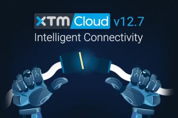 "XTM Cloud 12.7 ""Intelligent Connectivity"" is Here"
